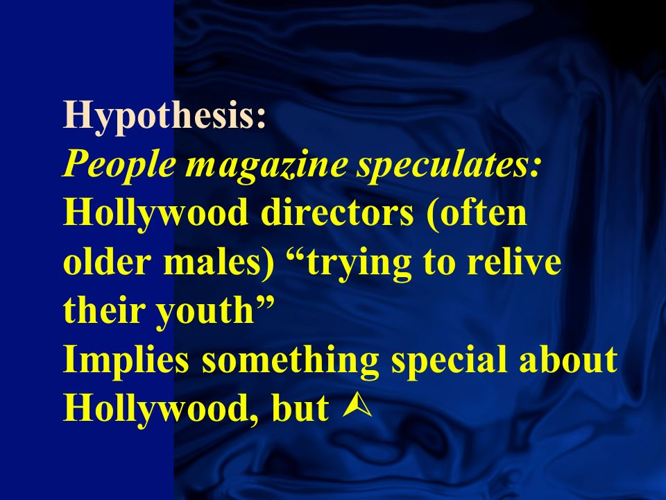 Hypothesis: People magazine speculates: Hollywood directors (often older males) trying to relive their youth Implies something special about Hollywood, but