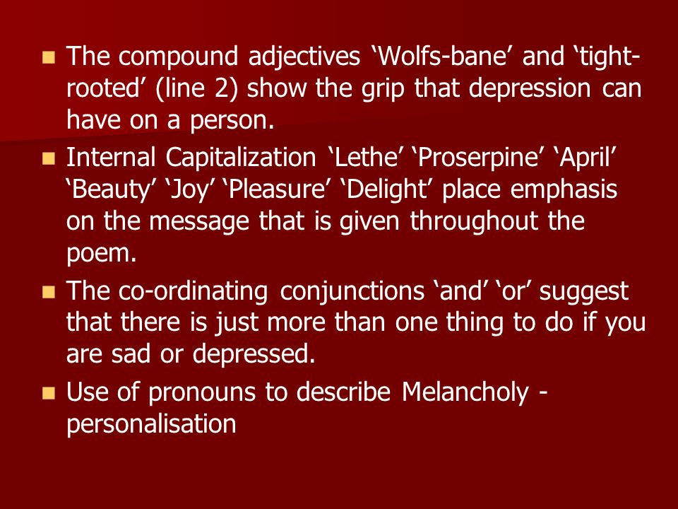 The compound adjectives Wolfs-bane and tight- rooted (line 2) show the grip that depression can have on a person. Internal Capitalization Lethe Proser