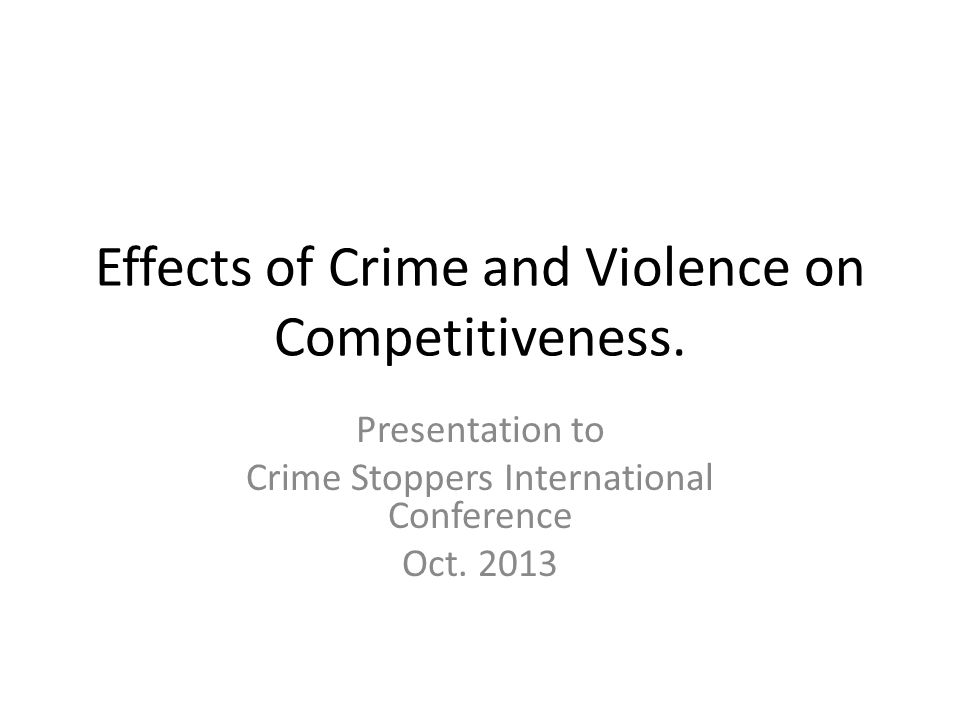 Effects of Crime and Violence on Competitiveness. Presentation to Crime Stoppers International Conference Oct. 2013