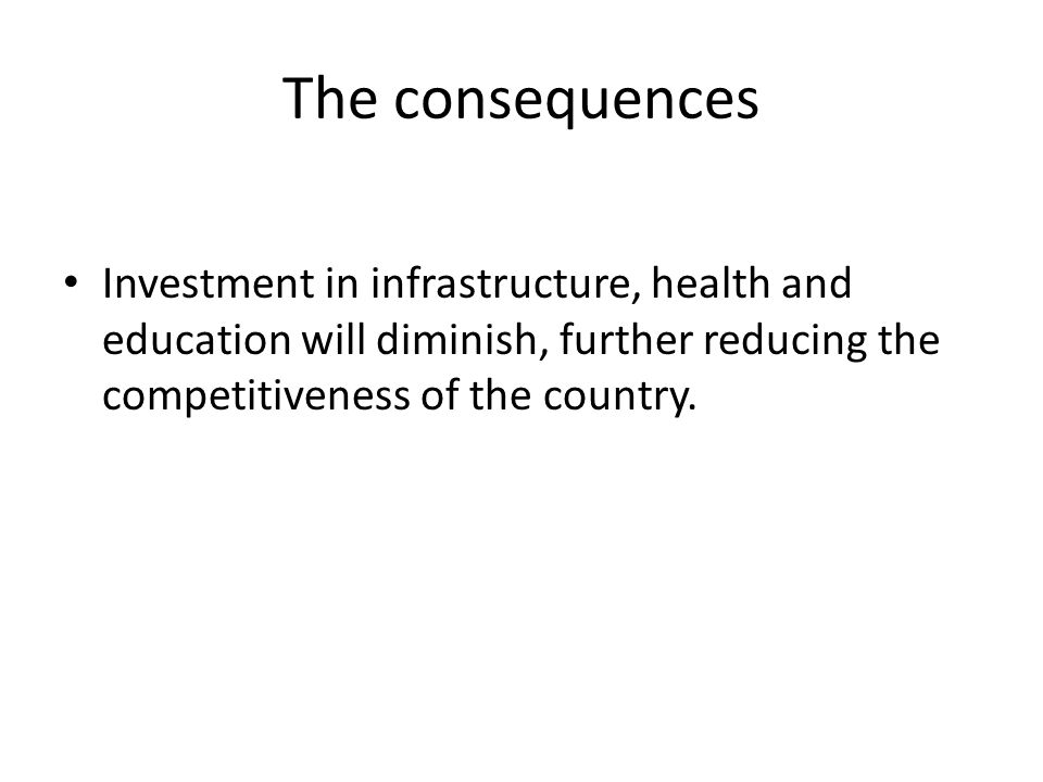 The consequences Investment in infrastructure, health and education will diminish, further reducing the competitiveness of the country.