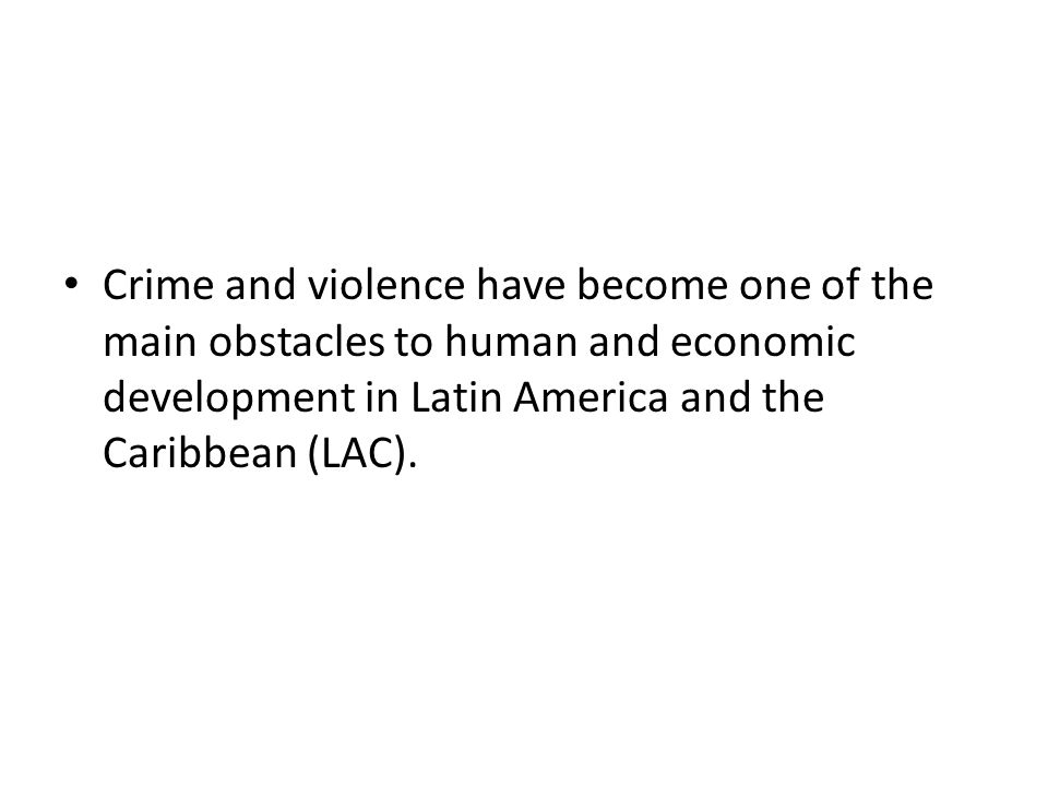 Crime and violence have become one of the main obstacles to human and economic development in Latin America and the Caribbean (LAC).