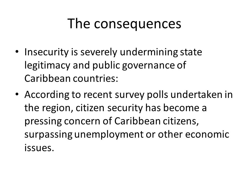 The consequences Insecurity is severely undermining state legitimacy and public governance of Caribbean countries: According to recent survey polls un