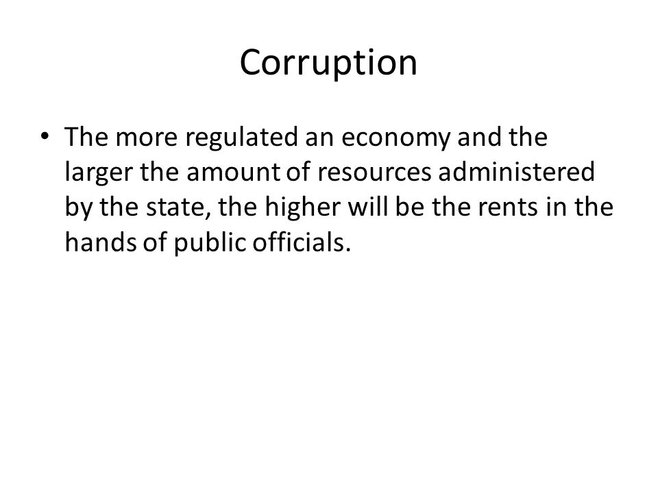 Corruption The more regulated an economy and the larger the amount of resources administered by the state, the higher will be the rents in the hands o