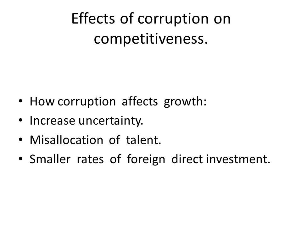 Effects of corruption on competitiveness. How corruption affects growth: Increase uncertainty. Misallocation of talent. Smaller rates of foreign direc
