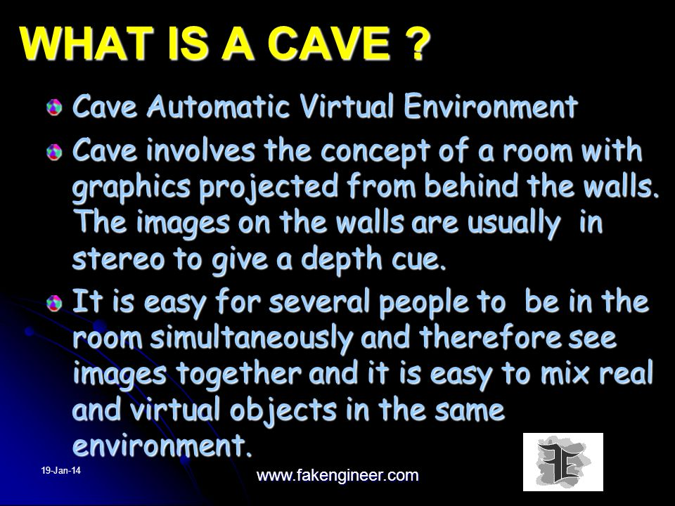 WHAT IS A CAVE ? Cave Automatic Virtual Environment Cave involves the concept of a room with graphics projected from behind the walls. The images on t