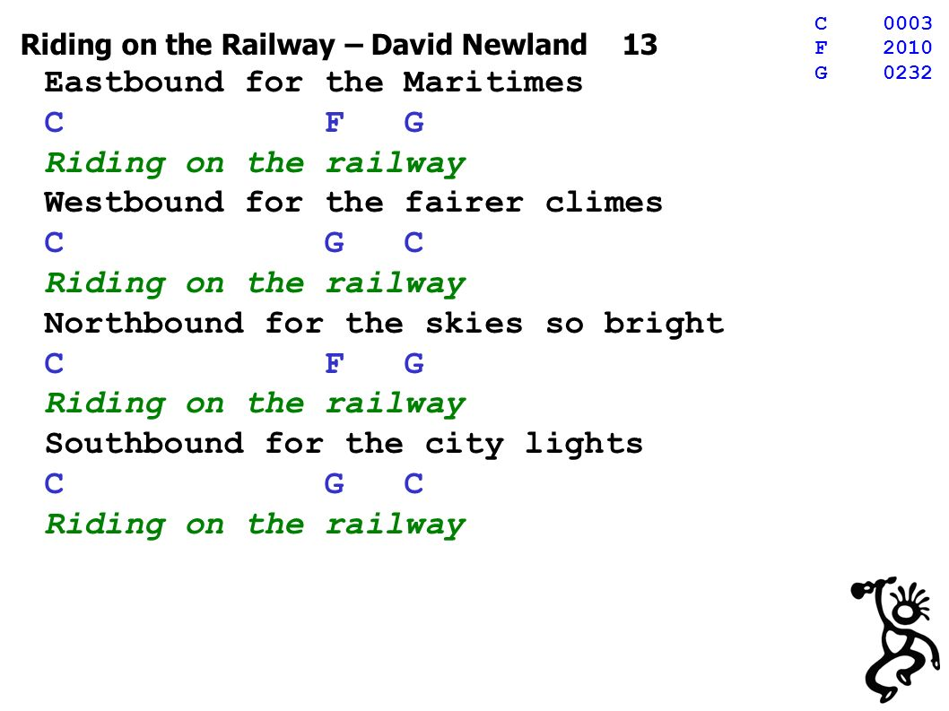 Riding on the Railway – David Newland 13 Eastbound for the Maritimes C F G Riding on the railway Westbound for the fairer climes C G C Riding on the railway Northbound for the skies so bright C F G Riding on the railway Southbound for the city lights C G C Riding on the railway C0003 F2010 G0232