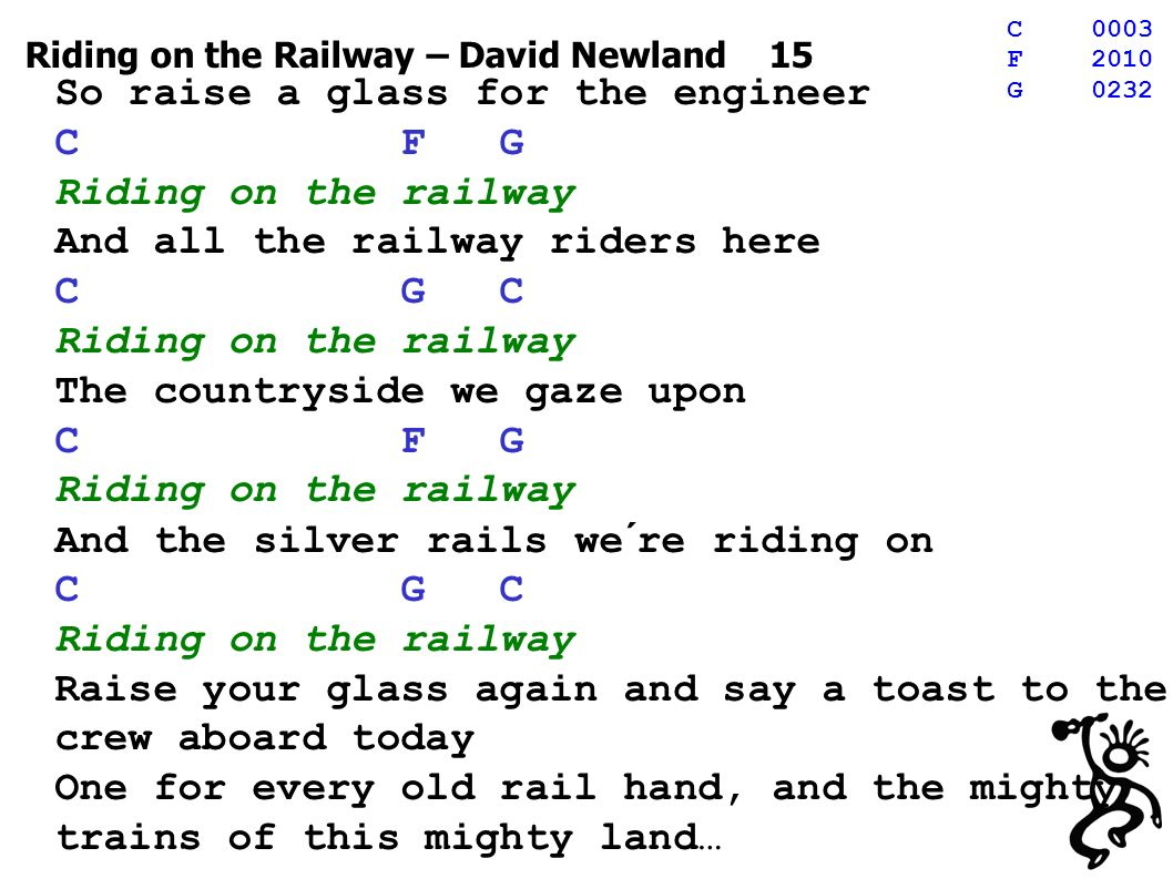 Riding on the Railway – David Newland 15 So raise a glass for the engineer C F G Riding on the railway And all the railway riders here C G C Riding on the railway The countryside we gaze upon C F G Riding on the railway And the silver rails we´re riding on C G C Riding on the railway Raise your glass again and say a toast to the crew aboard today One for every old rail hand, and the mighty trains of this mighty land… C0003 F2010 G0232