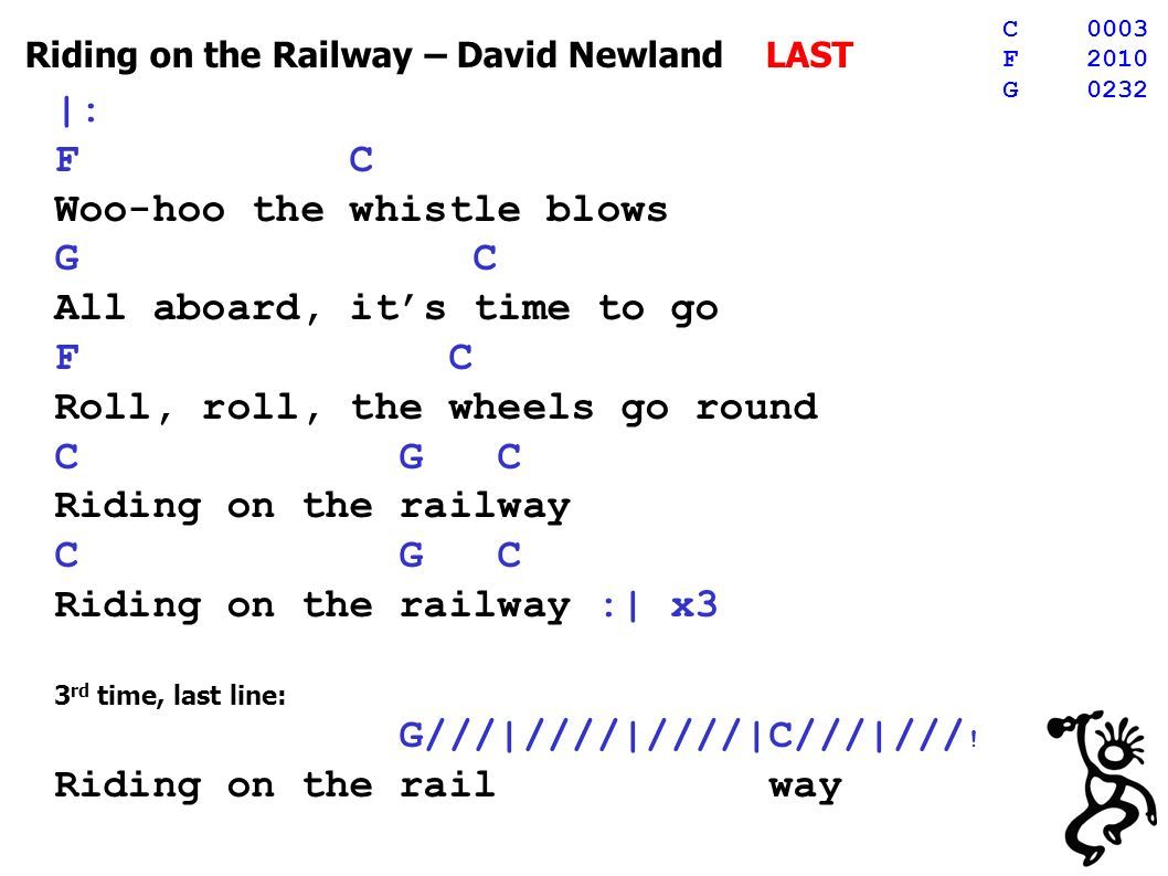 Riding on the Railway – David Newland LAST |: F C Woo-hoo the whistle blows G C All aboard, its time to go F C Roll, roll, the wheels go round C G C Riding on the railway C G C Riding on the railway :| x3 3 rd time, last line: G///|////|////|C///|/// .