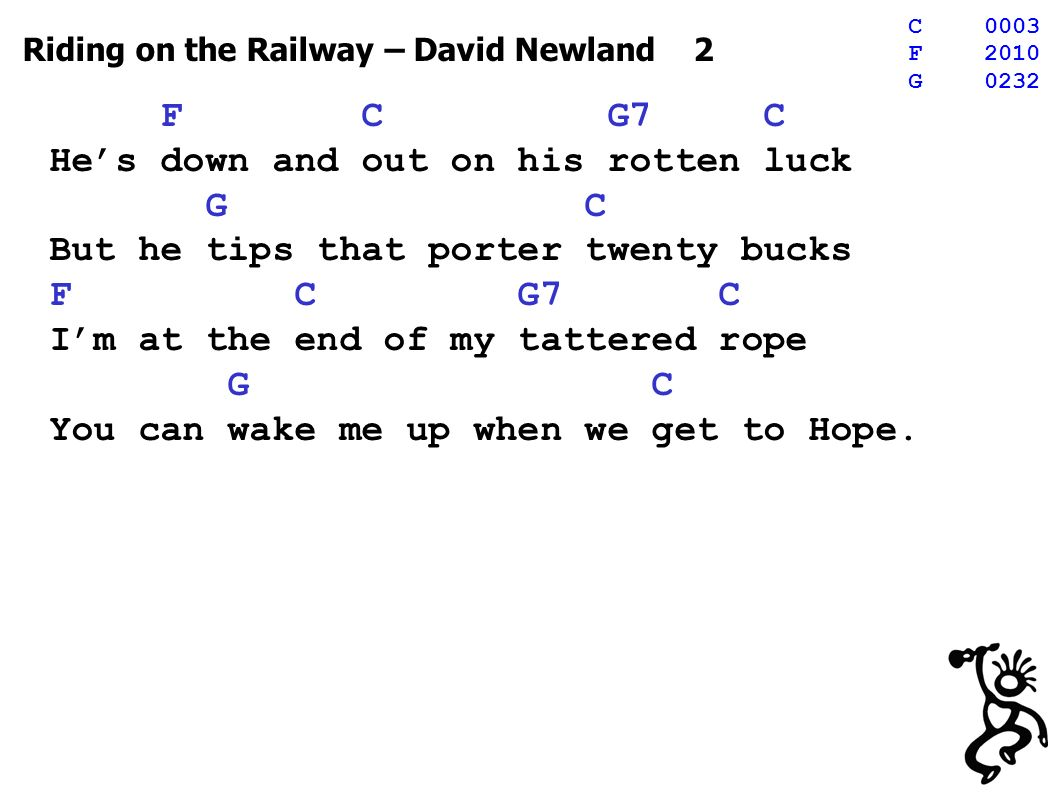 Riding on the Railway – David Newland 2 F C G7 C Hes down and out on his rotten luck G C But he tips that porter twenty bucks F C G7 C Im at the end of my tattered rope G C You can wake me up when we get to Hope.