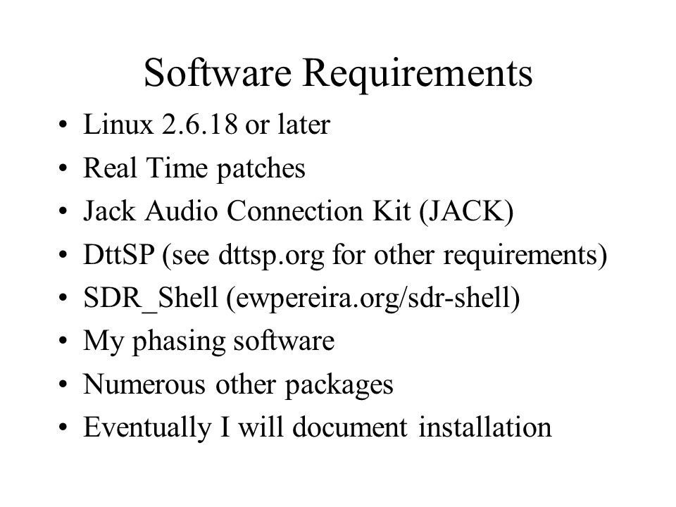 Software Requirements Linux 2.6.18 or later Real Time patches Jack Audio Connection Kit (JACK) DttSP (see dttsp.org for other requirements) SDR_Shell