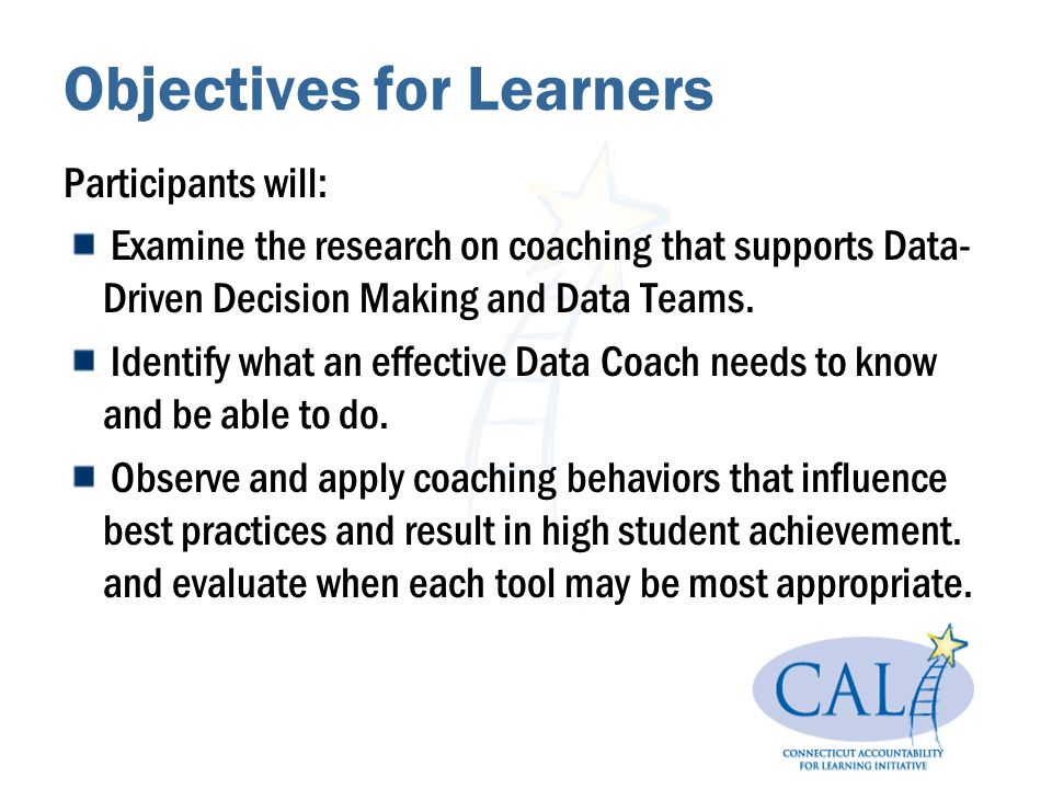 Objectives for Learners Participants will: Examine the research on coaching that supports Data- Driven Decision Making and Data Teams.
