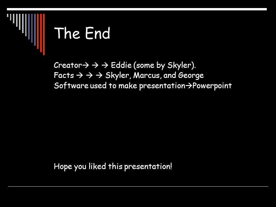 The End Creator Eddie (some by Skyler). Facts Skyler, Marcus, and George Software used to make presentation Powerpoint Hope you liked this presentatio