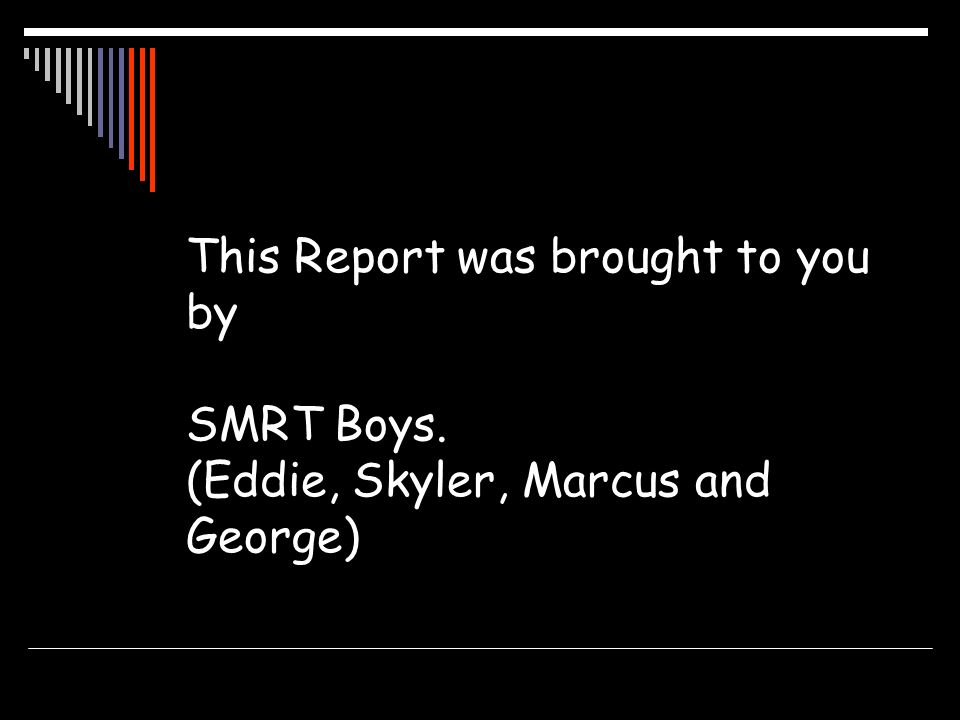 This Report was brought to you by SMRT Boys. (Eddie, Skyler, Marcus and George)