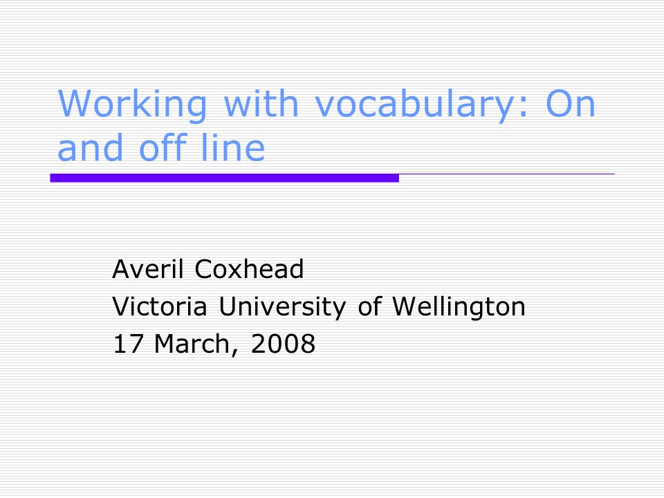 Working with vocabulary: On and off line Averil Coxhead Victoria University of Wellington 17 March, 2008