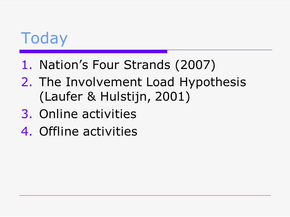 Today 1.Nations Four Strands (2007) 2.The Involvement Load Hypothesis (Laufer & Hulstijn, 2001) 3.Online activities 4.Offline activities