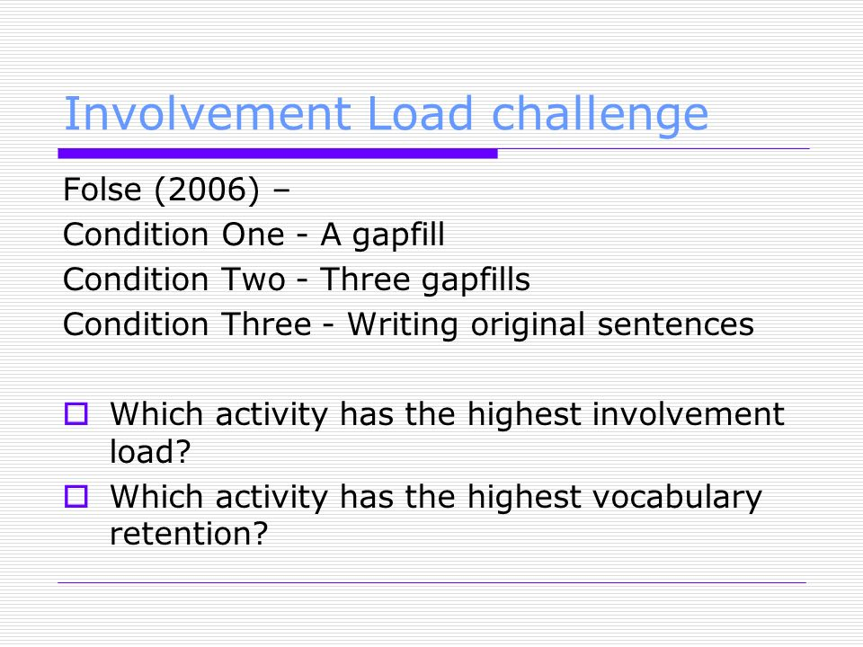 Involvement Load challenge Folse (2006) – Condition One - A gapfill Condition Two - Three gapfills Condition Three - Writing original sentences Which activity has the highest involvement load.