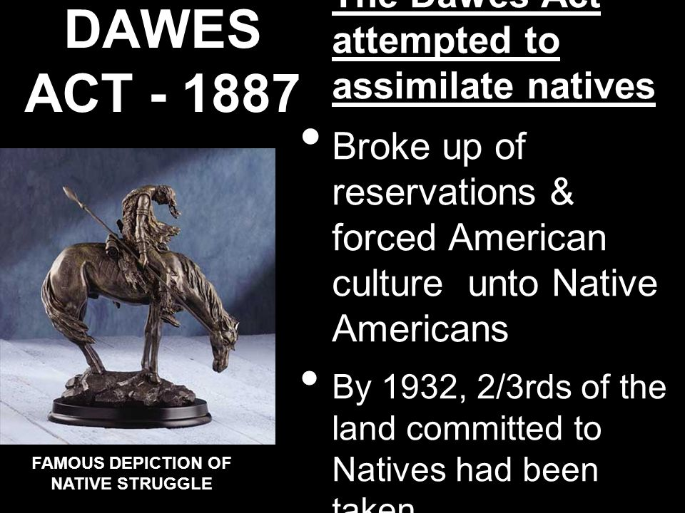 THE DAWES ACT - 1887 The Dawes Act attempted to assimilate natives Broke up of reservations & forced American culture unto Native Americans By 1932, 2