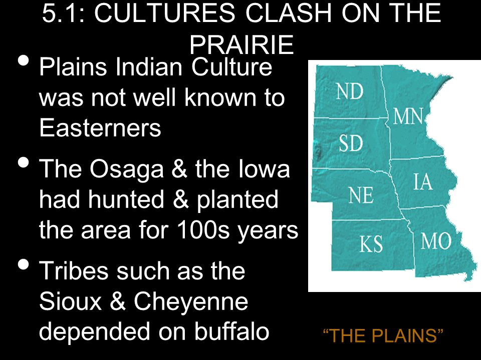 5.1: CULTURES CLASH ON THE PRAIRIE Plains Indian Culture was not well known to Easterners The Osaga & the Iowa had hunted & planted the area for 100s