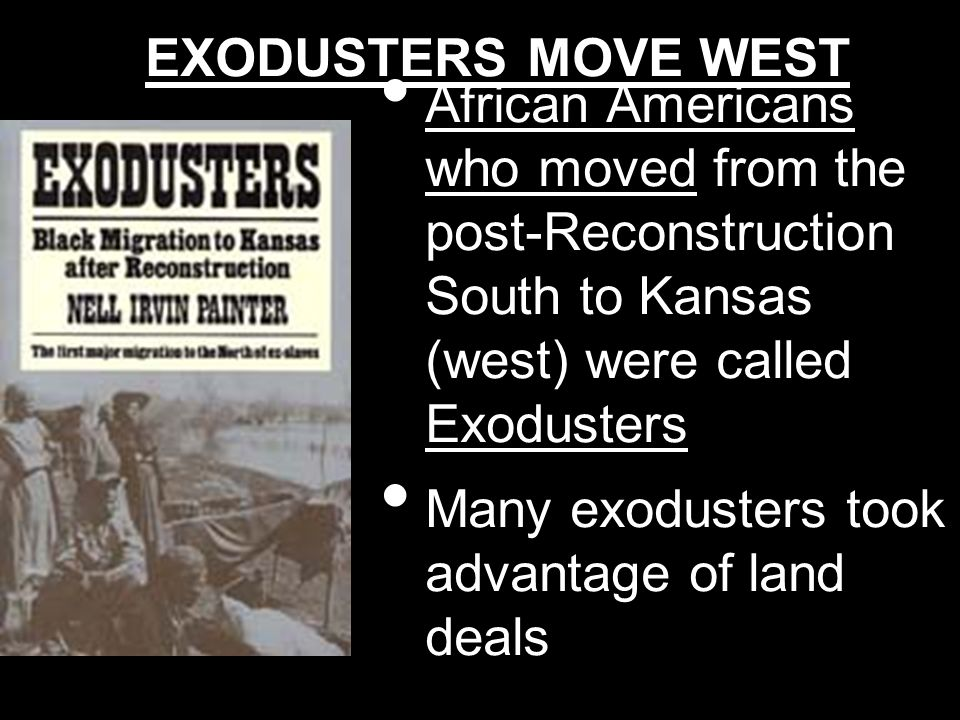 EXODUSTERS MOVE WEST African Americans who moved from the post-Reconstruction South to Kansas (west) were called Exodusters Many exodusters took advan