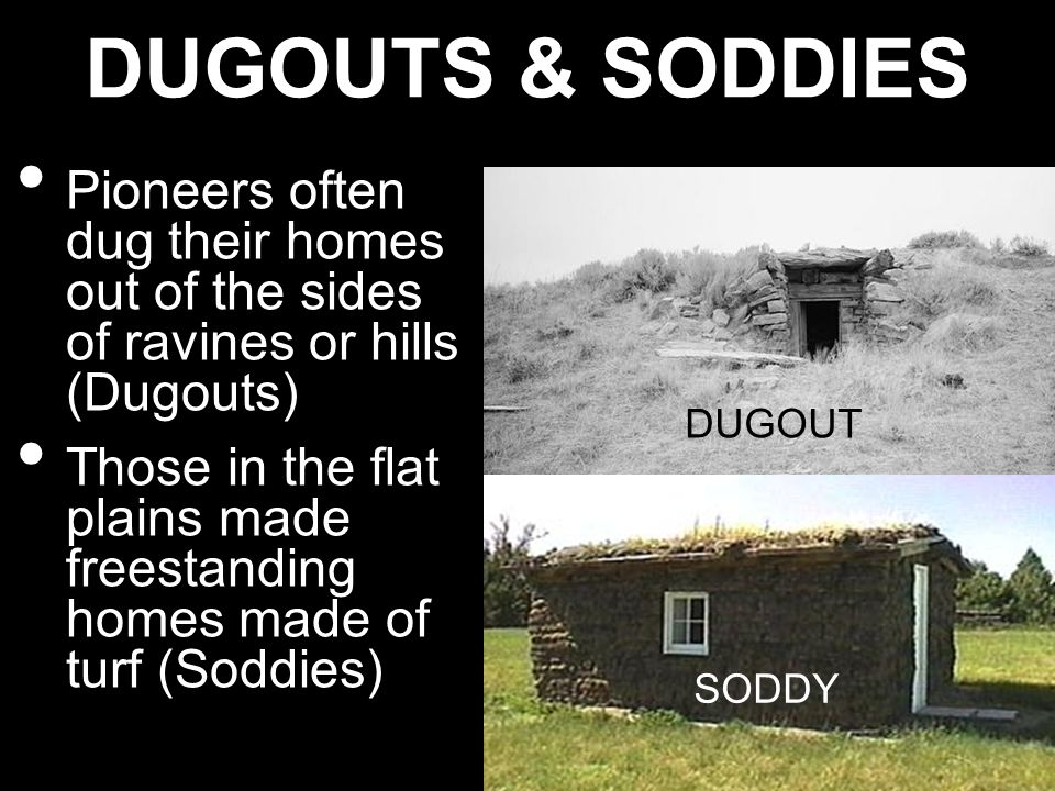 DUGOUTS & SODDIES Pioneers often dug their homes out of the sides of ravines or hills (Dugouts) Those in the flat plains made freestanding homes made