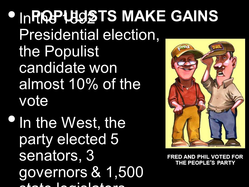 POPULISTS MAKE GAINS In the 1892 Presidential election, the Populist candidate won almost 10% of the vote In the West, the party elected 5 senators, 3