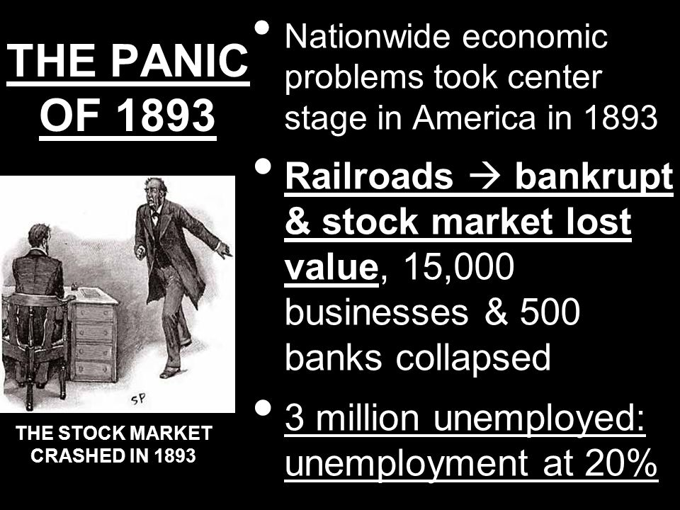 THE PANIC OF 1893 Nationwide economic problems took center stage in America in 1893 Railroads bankrupt & stock market lost value, 15,000 businesses &