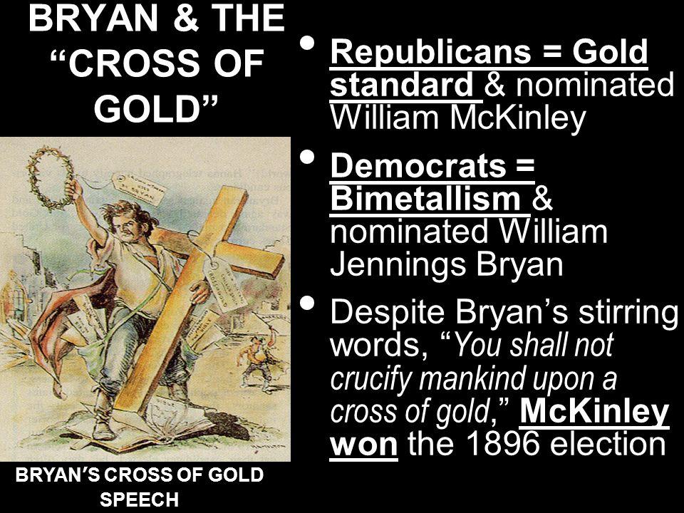 BRYAN & THECROSS OF GOLD Republicans = Gold standard & nominated William McKinley Democrats = Bimetallism & nominated William Jennings Bryan Despite B