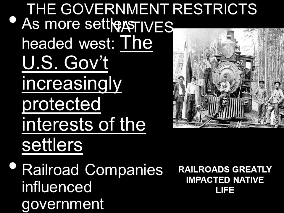 THE GOVERNMENT RESTRICTS NATIVES As more settlers headed west: The U.S. Govt increasingly protected interests of the settlers Railroad Companies influ