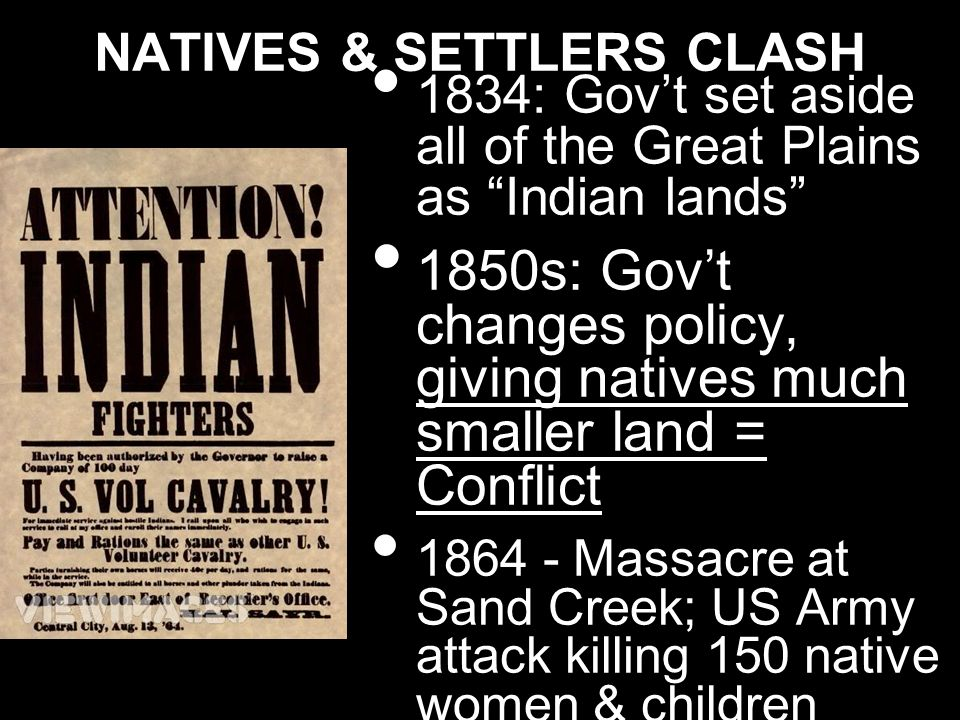 NATIVES & SETTLERS CLASH 1834: Govt set aside all of the Great Plains as Indian lands 1850s: Govt changes policy, giving natives much smaller land = C