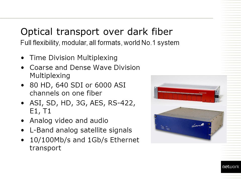 Optical transport over dark fiber Time Division Multiplexing Coarse and Dense Wave Division Multiplexing 80 HD, 640 SDI or 6000 ASI channels on one fiber ASI, SD, HD, 3G, AES, RS-422, E1, T1 Analog video and audio L-Band analog satellite signals 10/100Mb/s and 1Gb/s Ethernet transport Full flexibility, modular, all formats, world No.1 system