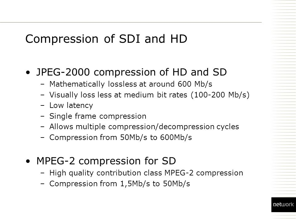 Compression of SDI and HD JPEG-2000 compression of HD and SD –Mathematically lossless at around 600 Mb/s –Visually loss less at medium bit rates ( Mb/s) –Low latency –Single frame compression –Allows multiple compression/decompression cycles –Compression from 50Mb/s to 600Mb/s MPEG-2 compression for SD –High quality contribution class MPEG-2 compression –Compression from 1,5Mb/s to 50Mb/s
