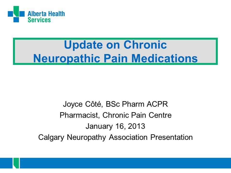 Update on Chronic Neuropathic Pain Medications Joyce Côté, BSc Pharm ACPR Pharmacist, Chronic Pain Centre January 16, 2013 Calgary Neuropathy Associat