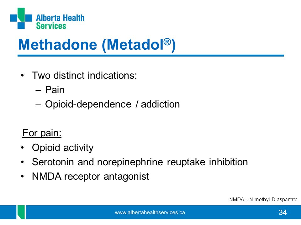 34 Methadone (Metadol ® ) Two distinct indications: –Pain –Opioid-dependence / addiction For pain: Opioid activity Serotonin and norepinephrine reuptake inhibition NMDA receptor antagonist NMDA = N-methyl-D-aspartate