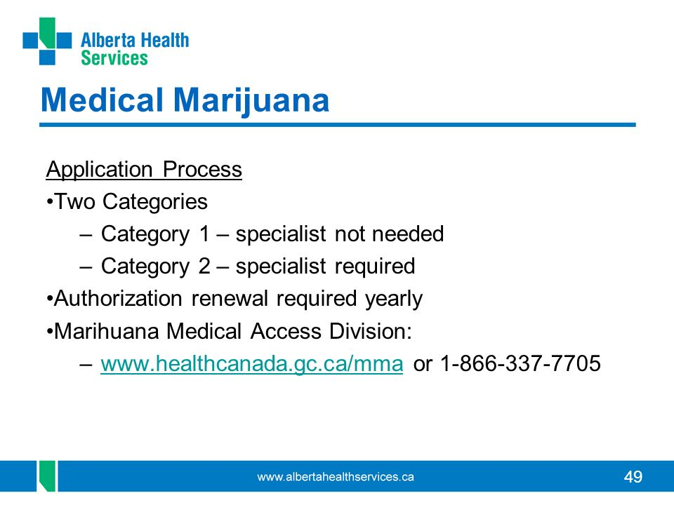 49 Medical Marijuana Application Process Two Categories –Category 1 – specialist not needed –Category 2 – specialist required Authorization renewal required yearly Marihuana Medical Access Division: –www.healthcanada.gc.ca/mma or 1-866-337-7705www.healthcanada.gc.ca/mma