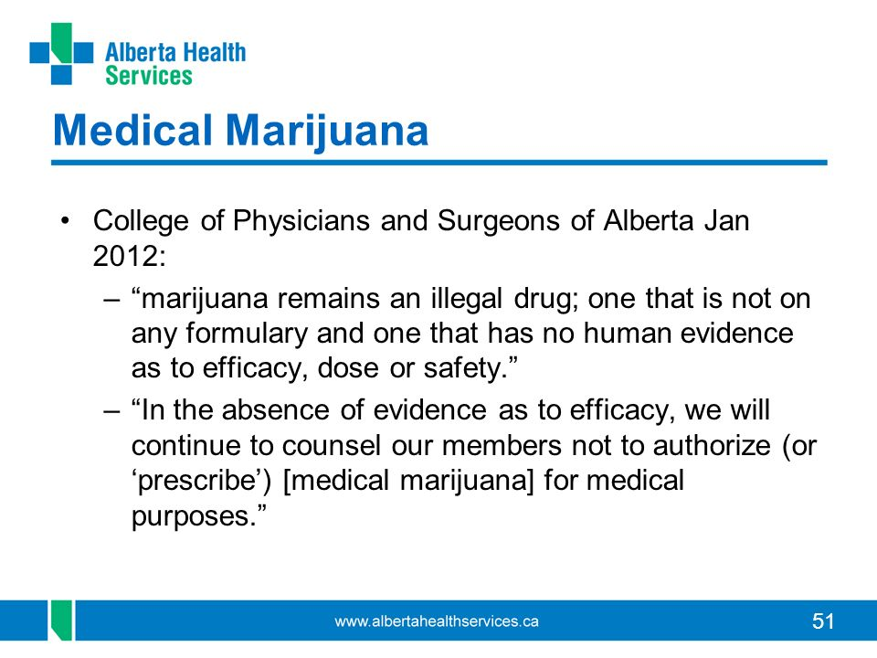 51 Medical Marijuana College of Physicians and Surgeons of Alberta Jan 2012: –marijuana remains an illegal drug; one that is not on any formulary and one that has no human evidence as to efficacy, dose or safety.