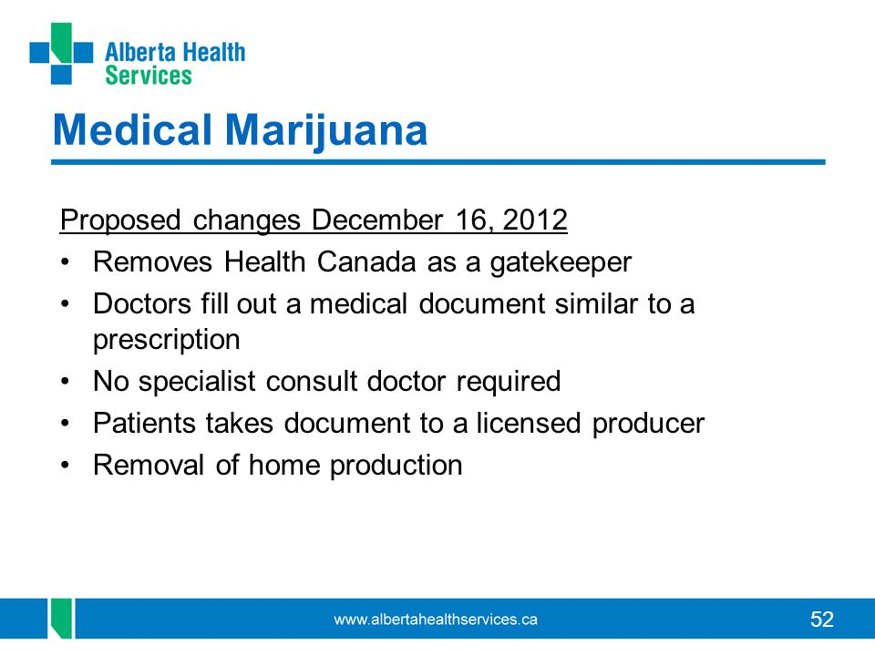 52 Medical Marijuana Proposed changes December 16, 2012 Removes Health Canada as a gatekeeper Doctors fill out a medical document similar to a prescription No specialist consult doctor required Patients takes document to a licensed producer Removal of home production