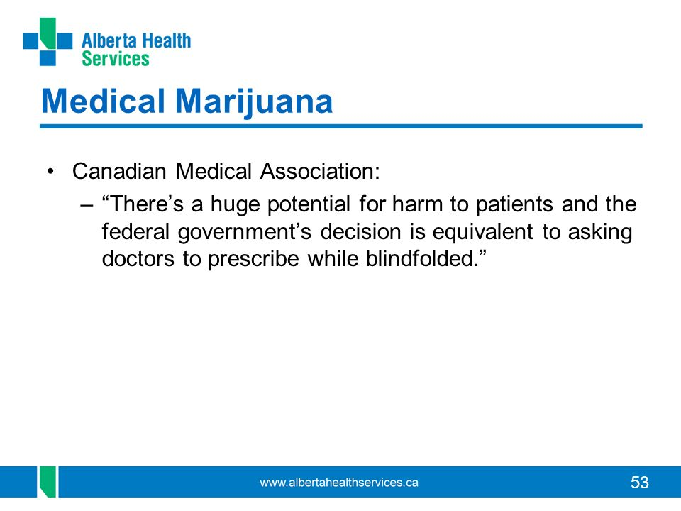 53 Medical Marijuana Canadian Medical Association: –Theres a huge potential for harm to patients and the federal governments decision is equivalent to asking doctors to prescribe while blindfolded.