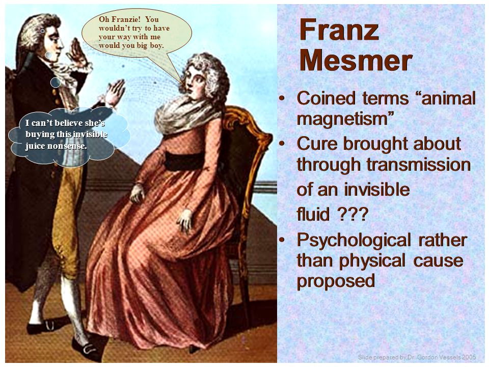 Franz Mesmer Coined terms animal magnetism Cure brought about through transmission of an invisible fluid ??? Psychological rather than physical cause