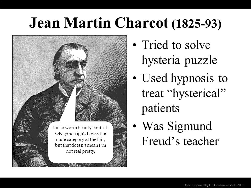 Jean Martin Charcot (1825-93) Tried to solve hysteria puzzle Used hypnosis to treat hysterical patients Was Sigmund Freuds teacher I also won a beauty