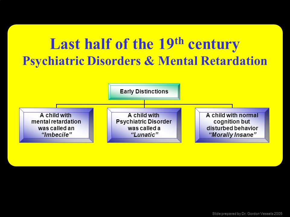 Last half of the 19 th century Psychiatric Disorders & Mental Retardation Early Distinctions A child with mental retardation was called an Imbecile A
