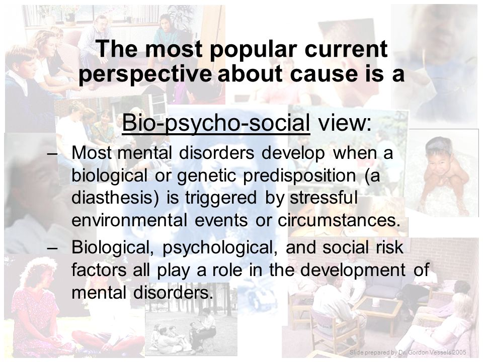 The most popular current perspective about cause is a Bio-psycho-social view: –Most mental disorders develop when a biological or genetic predispositi