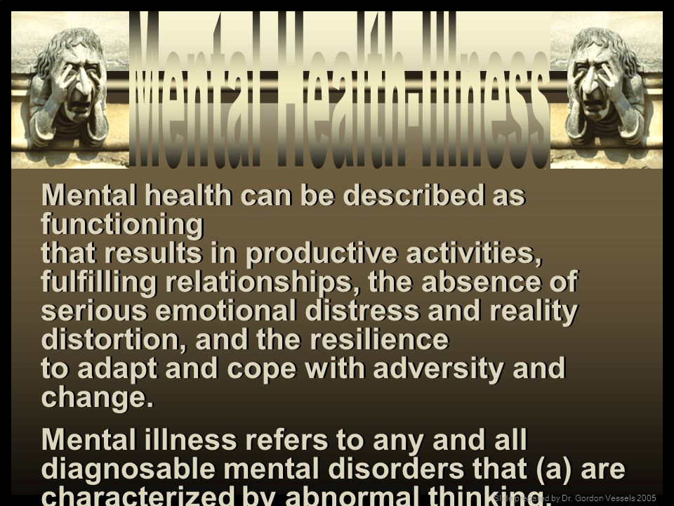 Mental health can be described as functioning that results in productive activities, fulfilling relationships, the absence of serious emotional distre