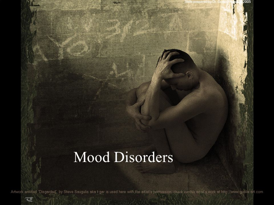 Mood Disorders Slide prepared by Dr. Gordon Vessels 2005 Artwork entitled Disgarded by Steve Saugulis aka t-gar is used here with the artists permissi