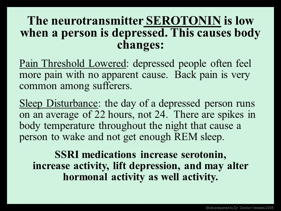 The neurotransmitter SEROTONIN is low when a person is depressed. This causes body changes: Pain Threshold Lowered: depressed people often feel more p