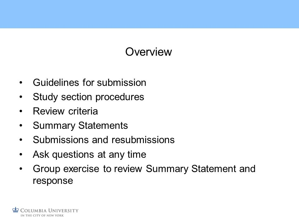 Overview Guidelines for submission Study section procedures Review criteria Summary Statements Submissions and resubmissions Ask questions at any time Group exercise to review Summary Statement and response