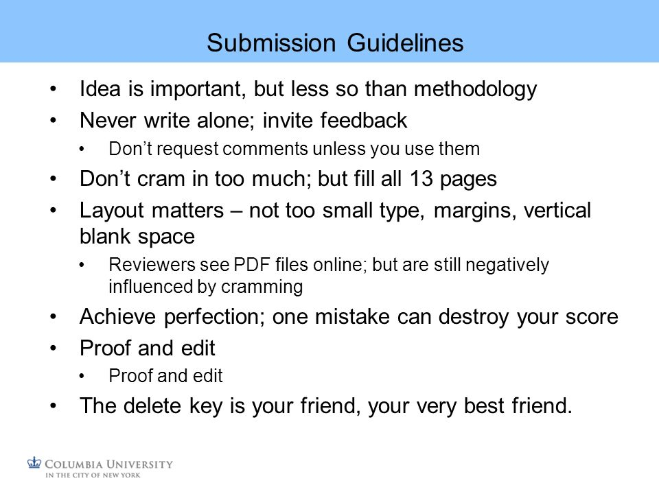 Submission Guidelines Idea is important, but less so than methodology Never write alone; invite feedback Dont request comments unless you use them Dont cram in too much; but fill all 13 pages Layout matters – not too small type, margins, vertical blank space Reviewers see PDF files online; but are still negatively influenced by cramming Achieve perfection; one mistake can destroy your score Proof and edit The delete key is your friend, your very best friend.