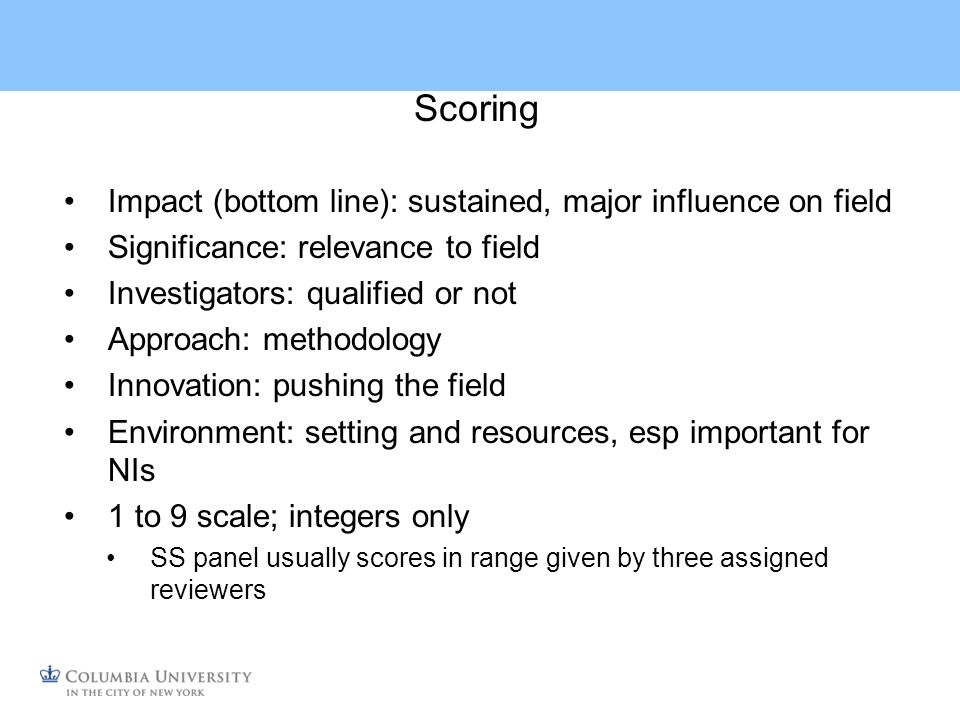 Scoring Impact (bottom line): sustained, major influence on field Significance: relevance to field Investigators: qualified or not Approach: methodology Innovation: pushing the field Environment: setting and resources, esp important for NIs 1 to 9 scale; integers only SS panel usually scores in range given by three assigned reviewers