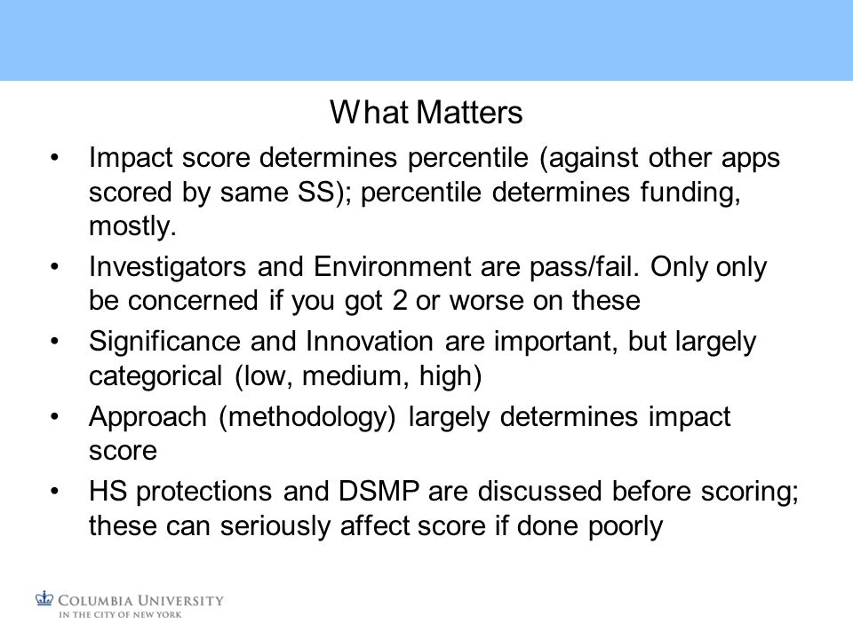 Discrepancies Qualitative responses may fail to correspond with impact scores Criterion scores usually correspond closer Reviewers differ; sometimes a lot Focus on your weaknesses; ignore kudos; reviewers need to balance comments, often with excessive strengths even though they end up killing an app Read between the lines What are reviewers trying to tell you?