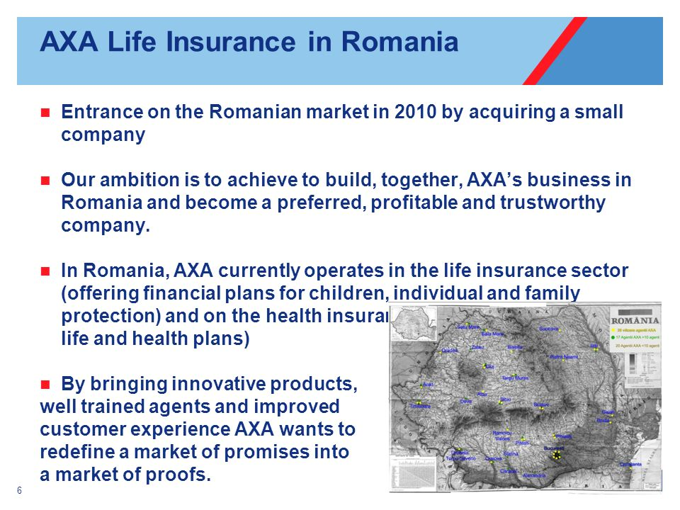 AXA Life Insurance in Romania Entrance on the Romanian market in 2010 by acquiring a small company Our ambition is to achieve to build, together, AXAs business in Romania and become a preferred, profitable and trustworthy company.