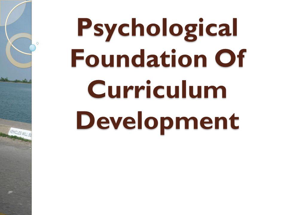 Psychological Foundation Of Curriculum Development Psychological Foundation Of Curriculum Development
